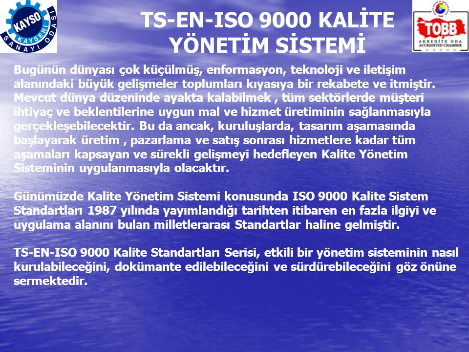TS-EN-ISO 9000 KALİTE YÖNETİM SİSTEMİ Bugünün dünyası çok küçülmüş, enformasyon, teknoloji ve iletişim alanındaki büyük gelişmeler toplumları kıyasıya