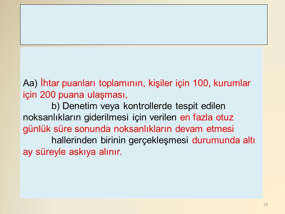 16 Aa) İhtar puanları toplamının, kişiler için 100, kurumlar için 200 puana ulaşması, b) Denetim veya kontrollerde tespit edilen noksanlıkların gideri