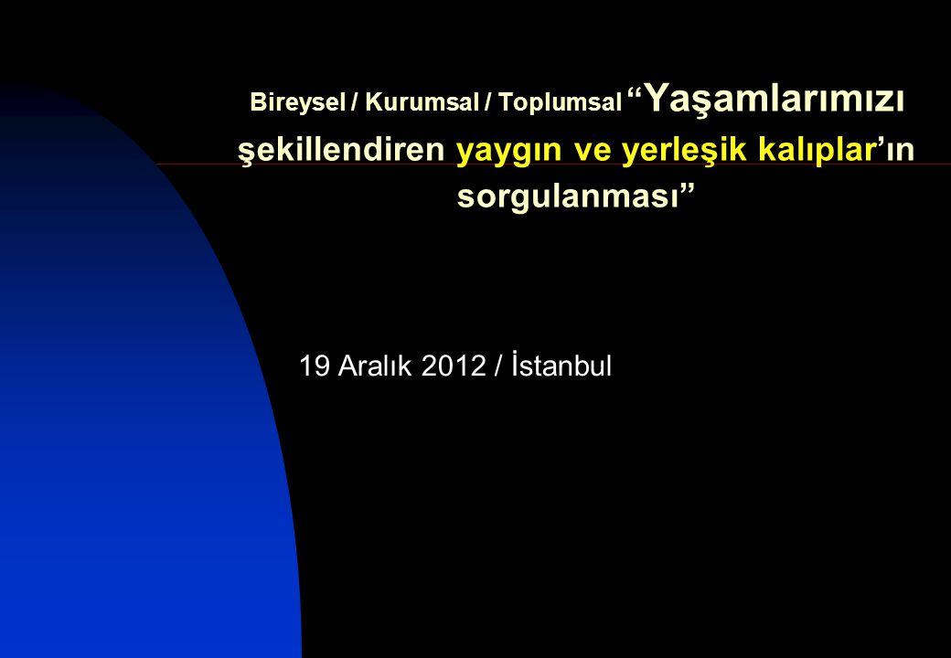 Bireysel / Kurumsal / Toplumsal Yaşamlarımızı şekillendiren yaygın ve yerleşik kalıplar'ın sorgulanması 19 Aralık 2012 / İstanbul