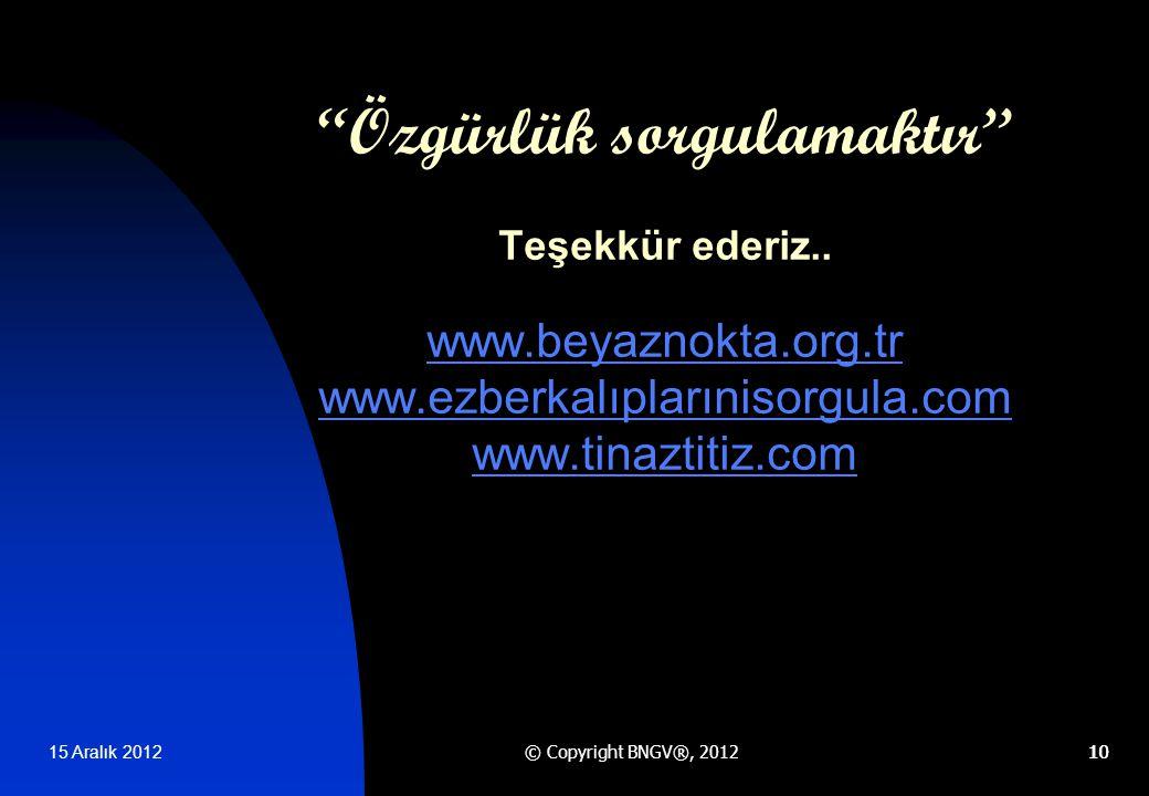 15 Aralık 2012 © Copyright BNGV®, 201210 Özgürlük sorgulamaktır Teşekkür ederiz..