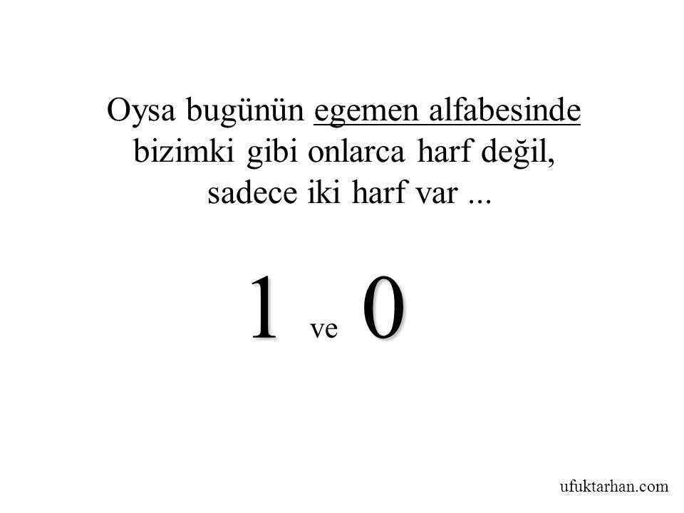 ufuktarhan.com Oysa bugünün egemen alfabesinde bizimki gibi onlarca harf değil, sadece iki harf var... 10 1 ve 0