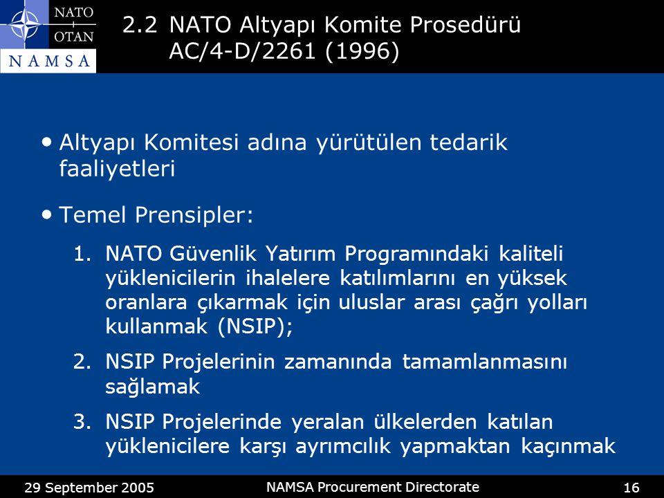 29 September 2005 NAMSA Procurement Directorate 16 2.2NATO Altyapı Komite Prosedürü AC/4-D/2261 (1996) Altyapı Komitesi adına yürütülen tedarik faaliyetleri Temel Prensipler: 1.NATO Güvenlik Yatırım Programındaki kaliteli yüklenicilerin ihalelere katılımlarını en yüksek oranlara çıkarmak için uluslar arası çağrı yolları kullanmak (NSIP); 2.NSIP Projelerinin zamanında tamamlanmasını sağlamak 3.NSIP Projelerinde yeralan ülkelerden katılan yüklenicilere karşı ayrımcılık yapmaktan kaçınmak