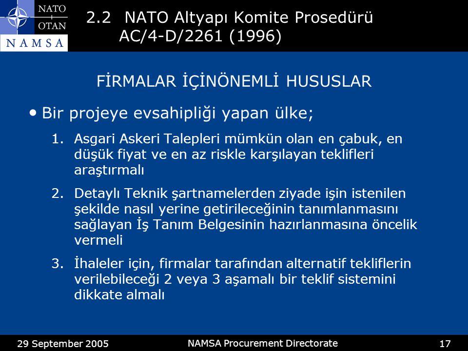 29 September 2005 NAMSA Procurement Directorate 17 2.2 NATO Altyapı Komite Prosedürü AC/4-D/2261 (1996) FİRMALAR İÇİNÖNEMLİ HUSUSLAR Bir projeye evsahipliği yapan ülke; 1.Asgari Askeri Talepleri mümkün olan en çabuk, en düşük fiyat ve en az riskle karşılayan teklifleri araştırmalı 2.Detaylı Teknik şartnamelerden ziyade işin istenilen şekilde nasıl yerine getirileceğinin tanımlanmasını sağlayan İş Tanım Belgesinin hazırlanmasına öncelik vermeli 3.İhaleler için, firmalar tarafından alternatif tekliflerin verilebileceği 2 veya 3 aşamalı bir teklif sistemini dikkate almalı