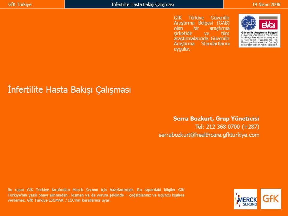 GfK Türkiyeİnfertilite Hasta Bakışı Çalışması19 Nisan 2008 İnfertilite Hasta Bakışı Çalışması Serra Bozkurt, Grup Yöneticisi Tel: 212 368 0700 (+287) serrabozkurt@healthcare.gfkturkiye.com Bu rapor GfK Türkiye tarafından Merck Serono için hazırlanmıştır.