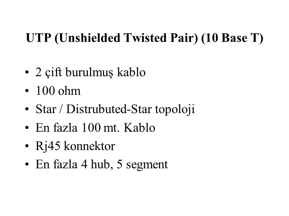 UTP (Unshielded Twisted Pair) (10 Base T) 2 çift burulmuş kablo 100 ohm Star / Distrubuted-Star topoloji En fazla 100 mt. Kablo Rj45 konnektor En fazl