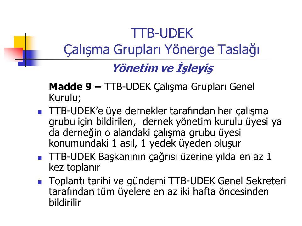 TTB-UDEK Çalışma Grupları Yönerge Taslağı Yönetim ve İşleyiş Madde 9 – TTB-UDEK Çalışma Grupları Genel Kurulu; TTB-UDEK'e üye dernekler tarafından her çalışma grubu için bildirilen, dernek yönetim kurulu üyesi ya da derneğin o alandaki çalışma grubu üyesi konumundaki 1 asıl, 1 yedek üyeden oluşur TTB-UDEK Başkanının çağrısı üzerine yılda en az 1 kez toplanır Toplantı tarihi ve gündemi TTB-UDEK Genel Sekreteri tarafından tüm üyelere en az iki hafta öncesinden bildirilir