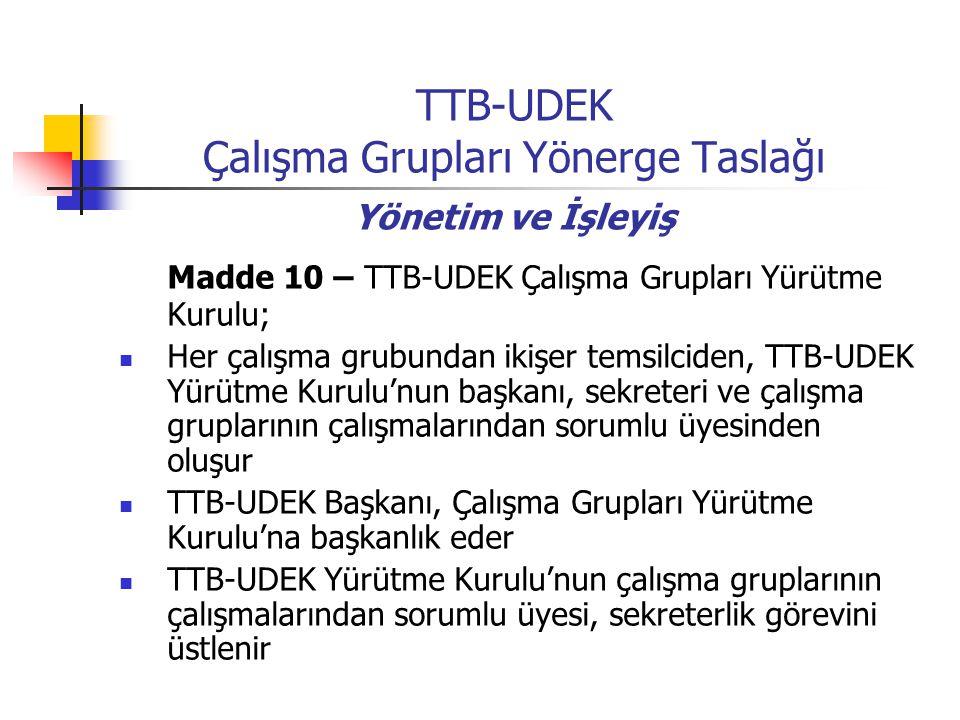 TTB-UDEK Çalışma Grupları Yönerge Taslağı Yönetim ve İşleyiş Madde 10 – TTB-UDEK Çalışma Grupları Yürütme Kurulu; Her çalışma grubundan ikişer temsilciden, TTB-UDEK Yürütme Kurulu'nun başkanı, sekreteri ve çalışma gruplarının çalışmalarından sorumlu üyesinden oluşur TTB-UDEK Başkanı, Çalışma Grupları Yürütme Kurulu'na başkanlık eder TTB-UDEK Yürütme Kurulu'nun çalışma gruplarının çalışmalarından sorumlu üyesi, sekreterlik görevini üstlenir
