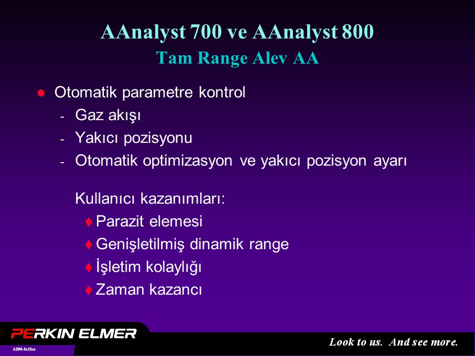 AB98-0x18xe AAnalyst 700 ve AAnalyst 800 Tam Range Alev AA l Otomatik parametre kontrol - Gaz akışı - Yakıcı pozisyonu - Otomatik optimizasyon ve yakıcı pozisyon ayarı Kullanıcı kazanımları:  Parazit elemesi  Genişletilmiş dinamik range  İşletim kolaylığı  Zaman kazancı