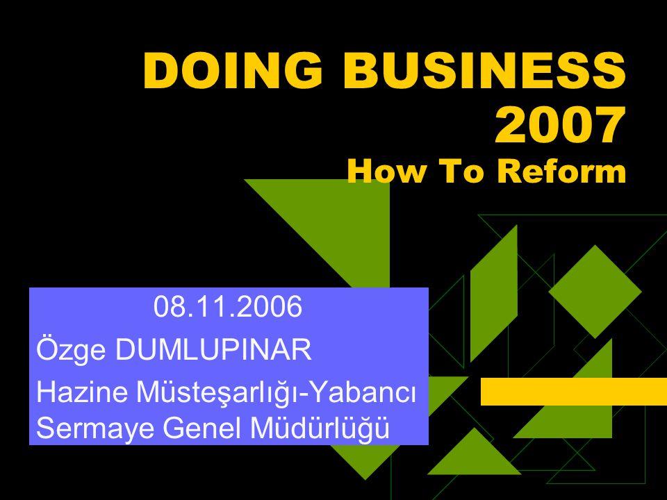 DOING BUSINESS 2007 How To Reform 08.11.2006 Özge DUMLUPINAR Hazine Müsteşarlığı-Yabancı Sermaye Genel Müdürlüğü