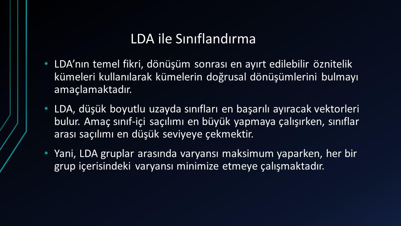 LDA ile Sınıflandırma LDA'nın temel fikri, dönüşüm sonrası en ayırt edilebilir öznitelik kümeleri kullanılarak kümelerin doğrusal dönüşümlerini bulmay