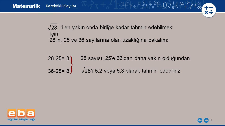 11 Kareköklü Sayılar 'i en yakın onda birliğe kadar tahmin edebilmek için 28-25= 3 36-28= 8 28 sayısı, 25'e 36'dan daha yakın olduğundan 'i 5,2 veya 5,3 olarak tahmin edebiliriz.