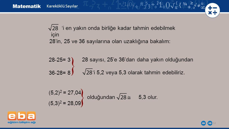 12 Kareköklü Sayılar 'i en yakın onda birliğe kadar tahmin edebilmek için 28-25= 3 36-28= 8 28 sayısı, 25'e 36'dan daha yakın olduğundan 'i 5,2 veya 5,3 olarak tahmin edebiliriz.