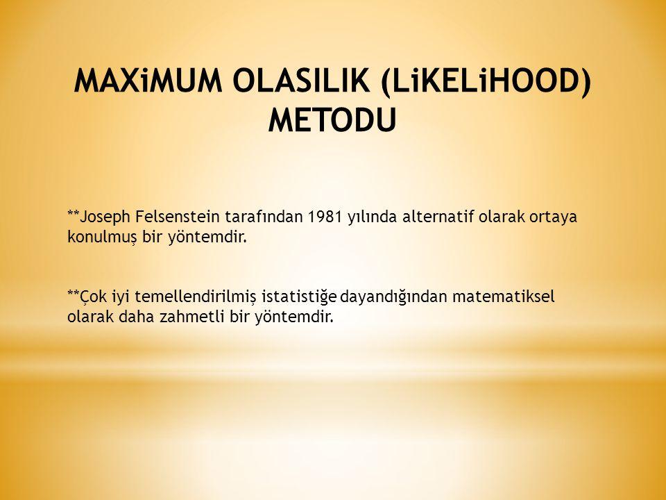 MAXiMUM OLASILIK (LiKELiHOOD) METODU **Joseph Felsenstein tarafından 1981 yılında alternatif olarak ortaya konulmuş bir yöntemdir.