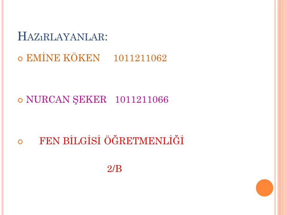H AZıRLAYANLAR : EMİNE KÖKEN 1011211062 NURCAN ŞEKER 1011211066 FEN BİLGİSİ ÖĞRETMENLİĞİ 2/B