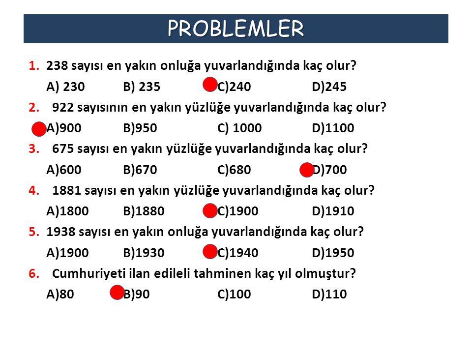 PROBLEMLER 1.238 sayısı en yakın onluğa yuvarlandığında kaç olur? A) 230B) 235C)240D)245 2.922 sayısının en yakın yüzlüğe yuvarlandığında kaç olur? A)