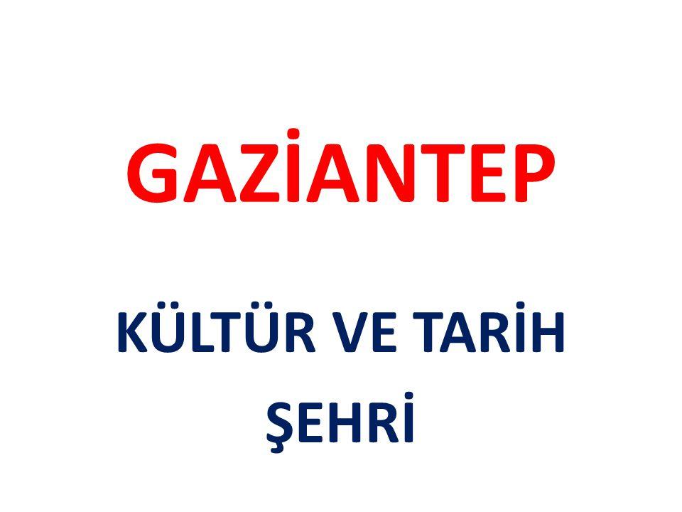 GAZİANTEP KÜLTÜR VE TARİH ŞEHRİ