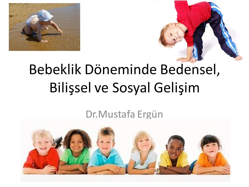 Bebeklik Döneminde Bedensel, Bilişsel ve Sosyal Gelişim Dr.Mustafa Ergün