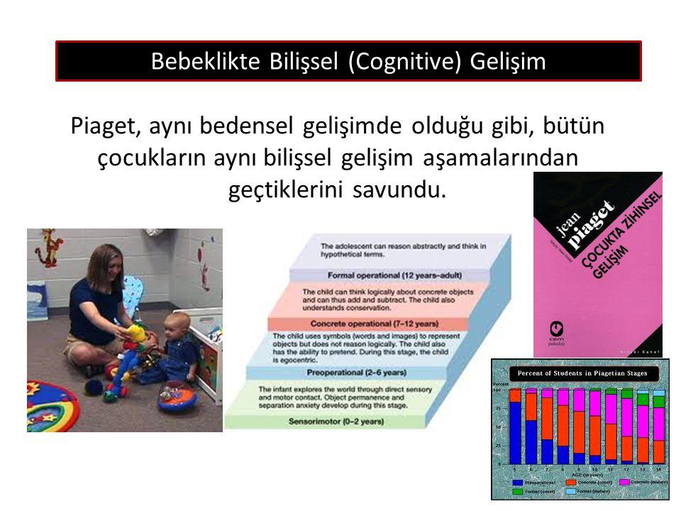 Bebeklikte Bilişsel (Cognitive) Gelişim Piaget, aynı bedensel gelişimde olduğu gibi, bütün çocukların aynı bilişsel gelişim aşamalarından geçtiklerini