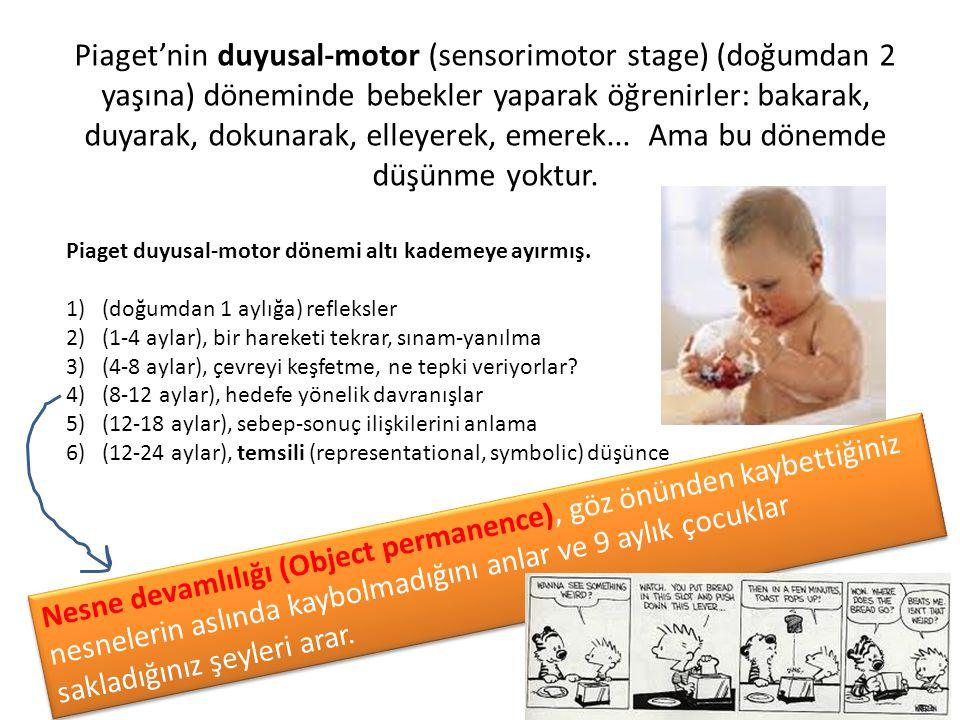 Piaget'nin duyusal-motor (sensorimotor stage) (doğumdan 2 yaşına) döneminde bebekler yaparak öğrenirler: bakarak, duyarak, dokunarak, elleyerek, emere