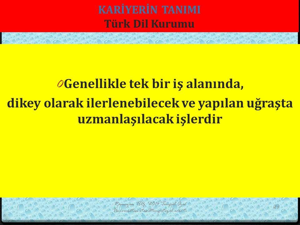 KARİYERİN TANIMI Türk Dil Kurumu Ramazan TAŞ *2014*Turgut Özal Üniversitesi rtas@turgutozal.edu.tr 24 0 Genellikle tek bir iş alanında, dikey olarak ilerlenebilecek ve yapılan uğraşta uzmanlaşılacak işlerdir