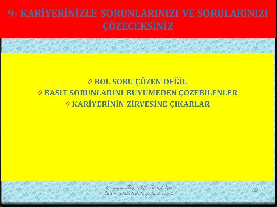 9- KARİYERİNİZLE SORUNLARINIZI VE SORULARINIZI ÇÖZECEKSİNİZ Ramazan TAŞ *2014*Turgut Özal Üniversitesi rtas@turgutozal.edu.tr 33 0 BOL SORU ÇÖZEN DEĞİ