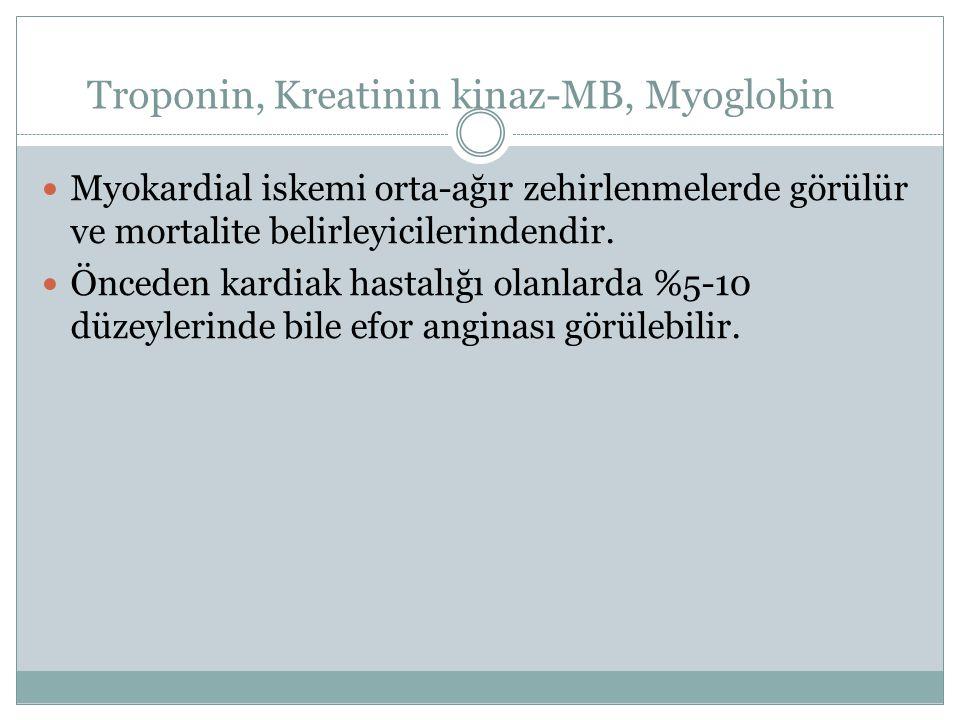 Troponin, Kreatinin kinaz-MB, Myoglobin Myokardial iskemi orta-ağır zehirlenmelerde görülür ve mortalite belirleyicilerindendir. Önceden kardiak hasta
