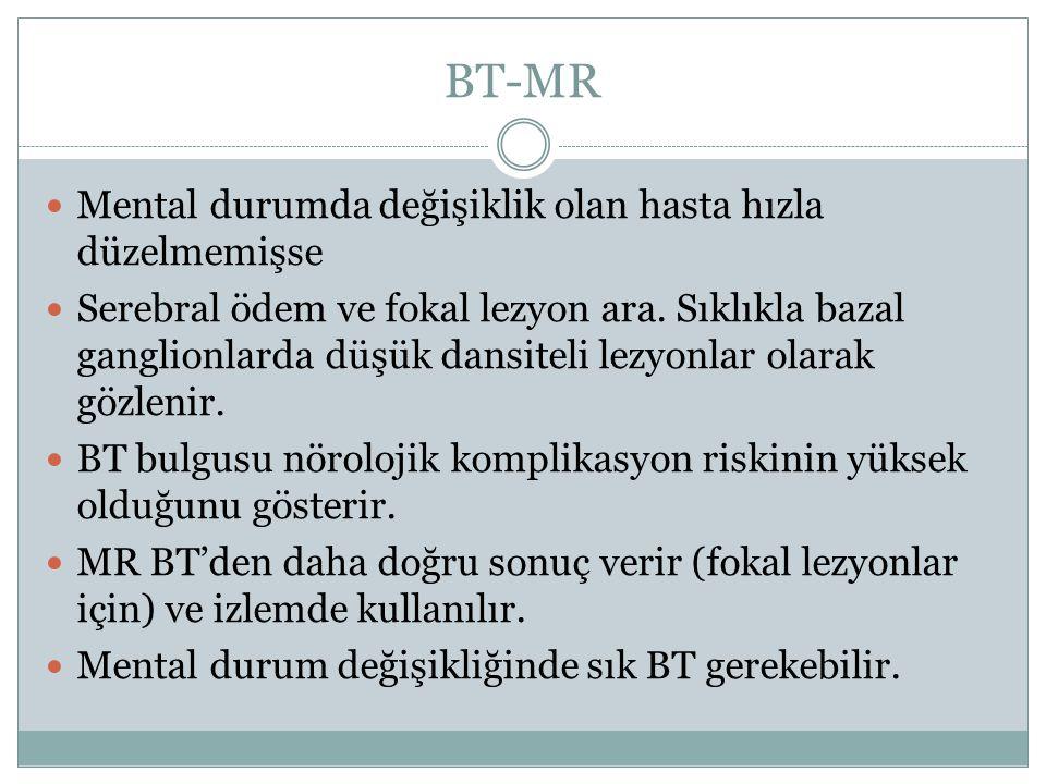 BT-MR Mental durumda değişiklik olan hasta hızla düzelmemişse Serebral ödem ve fokal lezyon ara. Sıklıkla bazal ganglionlarda düşük dansiteli lezyonla