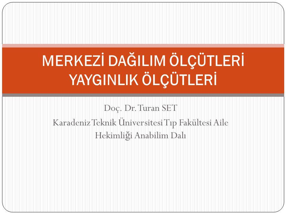 Doç. Dr. Turan SET Karadeniz Teknik Üniversitesi Tıp Fakültesi Aile Hekimli ğ i Anabilim Dalı MERKEZİ DAĞILIM ÖLÇÜTLERİ YAYGINLIK ÖLÇÜTLERİ