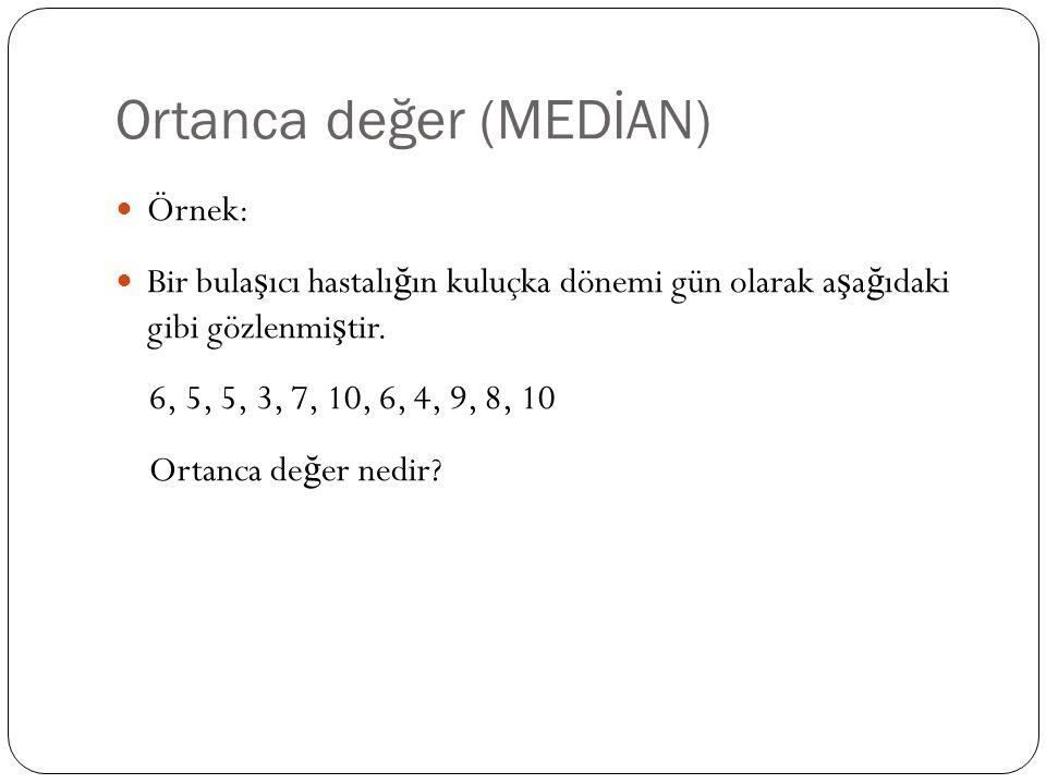 Ortanca değer (MEDİAN) Örnek: Bir bula ş ıcı hastalı ğ ın kuluçka dönemi gün olarak a ş a ğ ıdaki gibi gözlenmi ş tir. 6, 5, 5, 3, 7, 10, 6, 4, 9, 8,