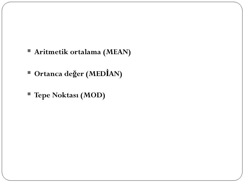  Aritmetik ortalama (MEAN)  Ortanca de ğ er (MED İ AN)  Tepe Noktası (MOD)