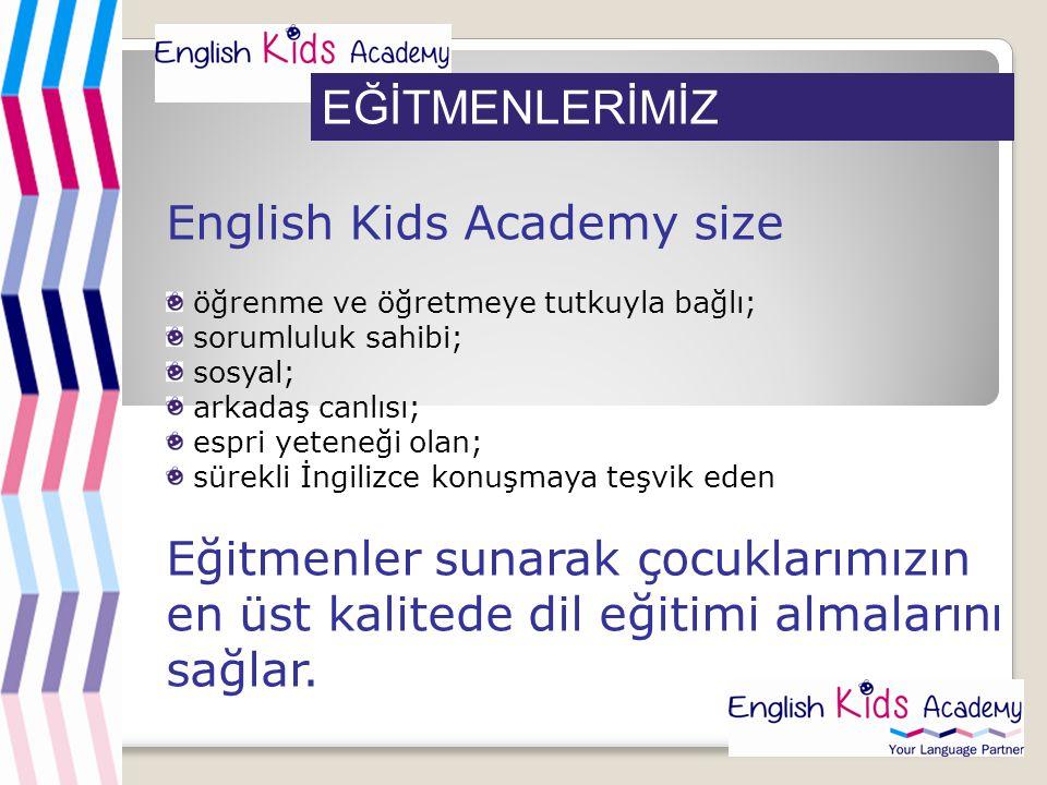 EĞİTMENLERİMİZ English Kids Academy size öğrenme ve öğretmeye tutkuyla bağlı; sorumluluk sahibi; sosyal; arkadaş canlısı; espri yeteneği olan; sürekli