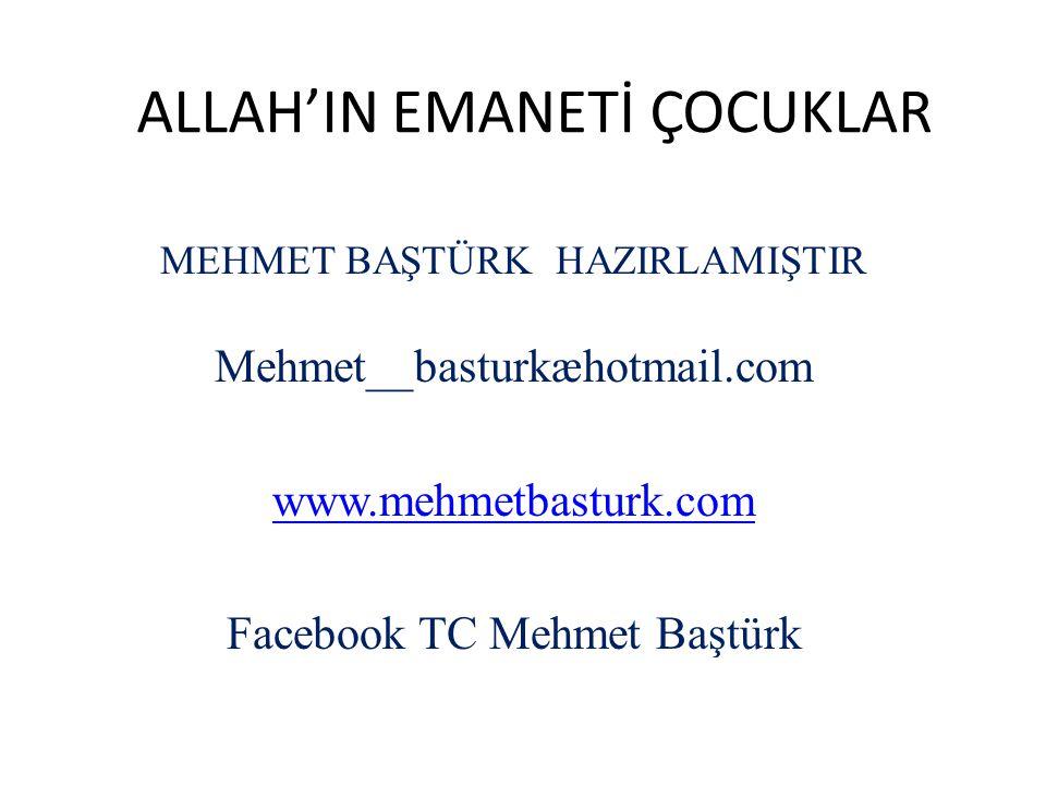 ALLAH'IN EMANETİ ÇOCUKLAR MEHMET BAŞTÜRK HAZIRLAMIŞTIR Mehmet__basturkæhotmail.com www.mehmetbasturk.com Facebook TC Mehmet Baştürk