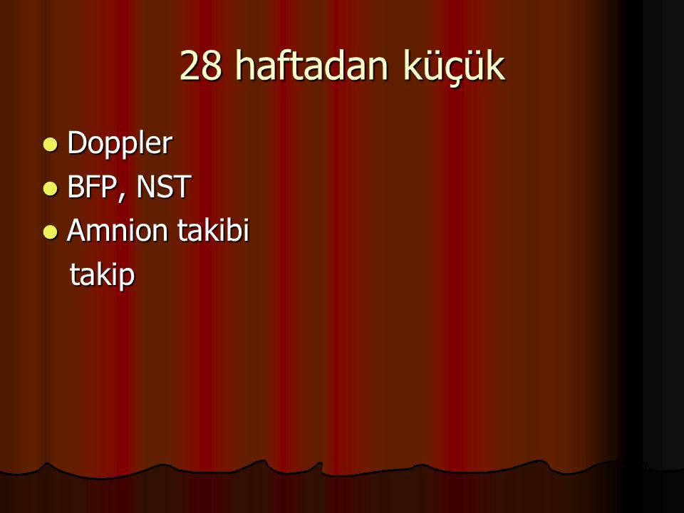 28 haftadan küçük Doppler Doppler BFP, NST BFP, NST Amnion takibi Amnion takibi takip takip