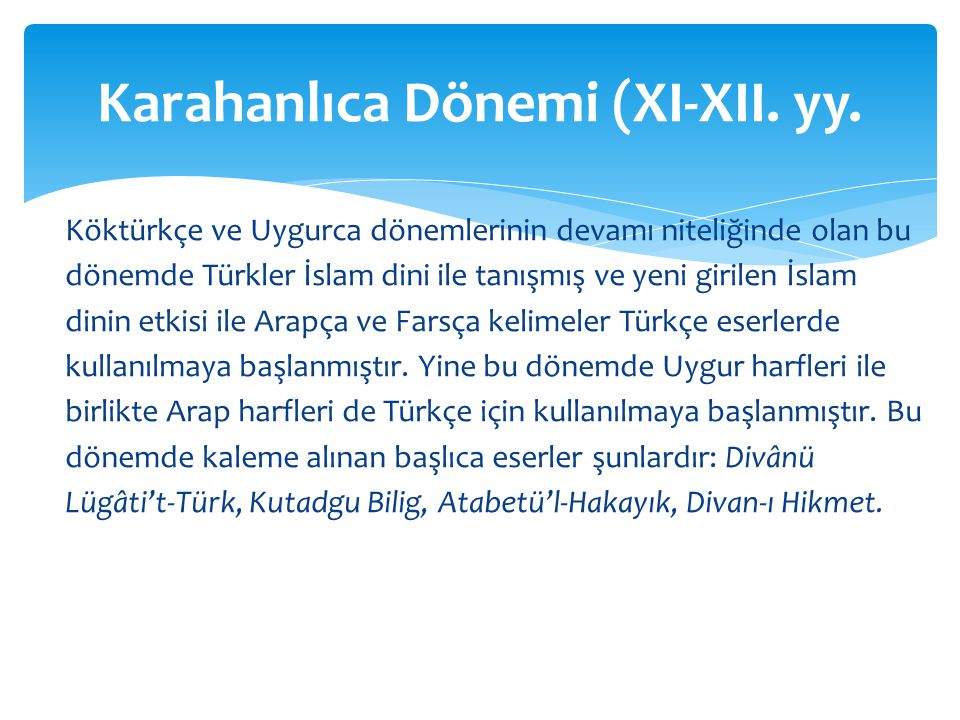 Köktürkçe ve Uygurca dönemlerinin devamı niteliğinde olan bu dönemde Türkler İslam dini ile tanışmış ve yeni girilen İslam dinin etkisi ile Arapça ve Farsça kelimeler Türkçe eserlerde kullanılmaya başlanmıştır.