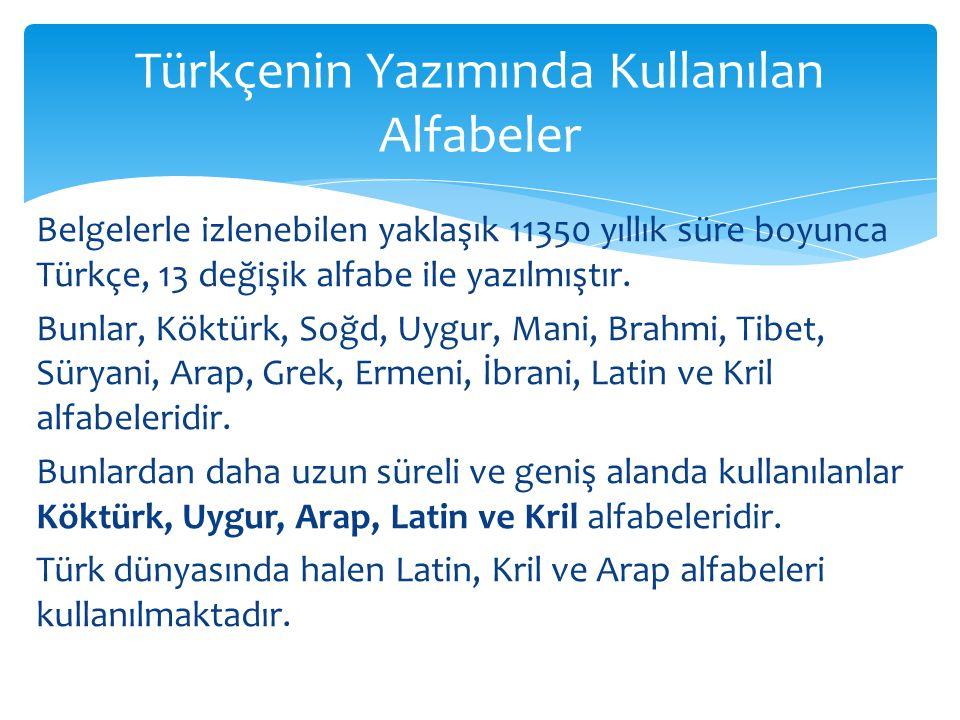 Belgelerle izlenebilen yaklaşık 11350 yıllık süre boyunca Türkçe, 13 değişik alfabe ile yazılmıştır.