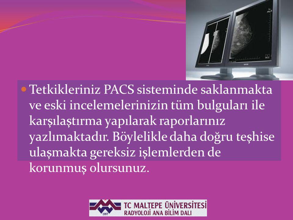 Tetkikleriniz PACS sisteminde saklanmakta ve eski incelemelerinizin tüm bulguları ile karşılaştırma yapılarak raporlarınız yazlımaktadır. Böylelikle d