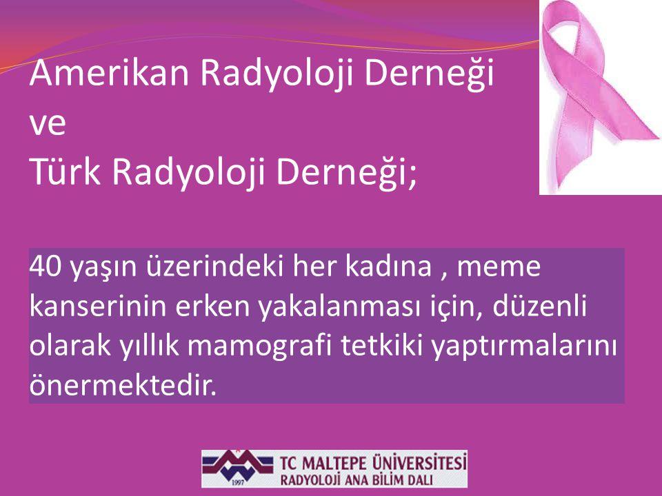 Amerikan Radyoloji Derneği ve Türk Radyoloji Derneği; 40 yaşın üzerindeki her kadına, meme kanserinin erken yakalanması için, düzenli olarak yıllık ma