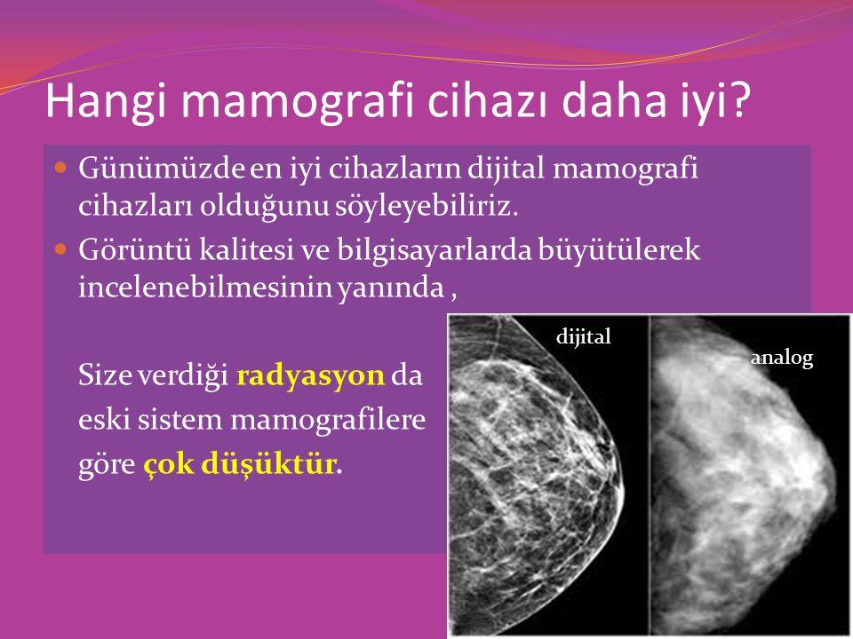 Hangi mamografi cihazı daha iyi? Günümüzde en iyi cihazların dijital mamografi cihazları olduğunu söyleyebiliriz. Görüntü kalitesi ve bilgisayarlarda