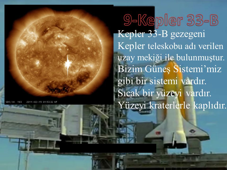 Kepler 33-B gezegeni Kepler teleskobu adı verilen uzay mekiği ile bulunmuştur. Bizim Güneş Sistemi'miz gibi bir sistemi vardır. Sıcak bir yüzeyi vardı