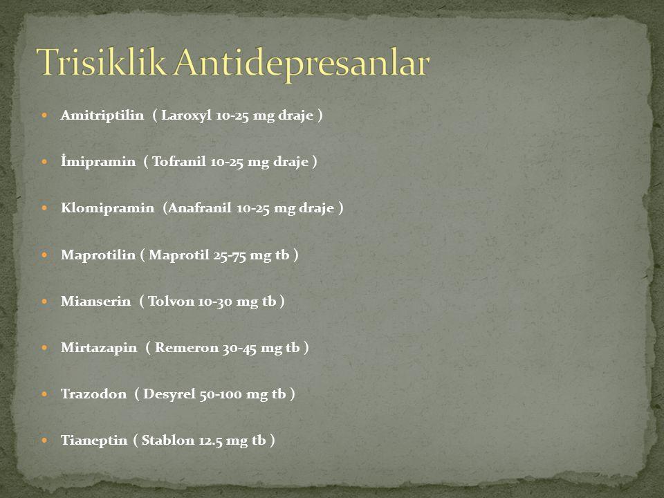 Amitriptilin ( Laroxyl 10-25 mg draje ) İmipramin ( Tofranil 10-25 mg draje ) Klomipramin (Anafranil 10-25 mg draje ) Maprotilin ( Maprotil 25-75 mg tb ) Mianserin ( Tolvon 10-30 mg tb ) Mirtazapin ( Remeron 30-45 mg tb ) Trazodon ( Desyrel 50-100 mg tb ) Tianeptin ( Stablon 12.5 mg tb )