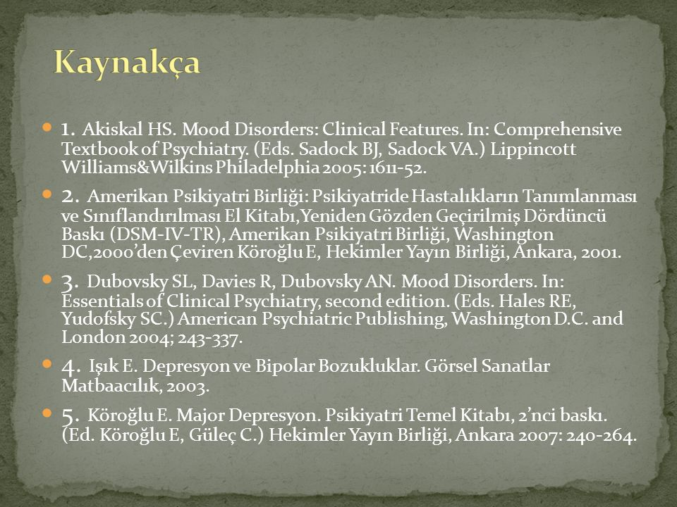 1. Akiskal HS. Mood Disorders: Clinical Features. In: Comprehensive Textbook of Psychiatry. (Eds. Sadock BJ, Sadock VA.) Lippincott Williams&Wilkins P