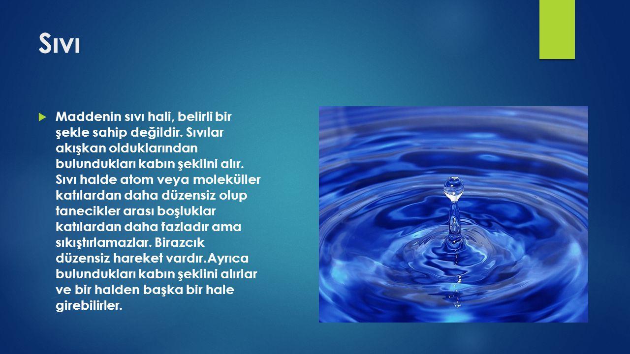 Sıvı  Maddenin sıvı hali, belirli bir şekle sahip değildir. Sıvılar akışkan olduklarından bulundukları kabın şeklini alır. Sıvı halde atom veya molek
