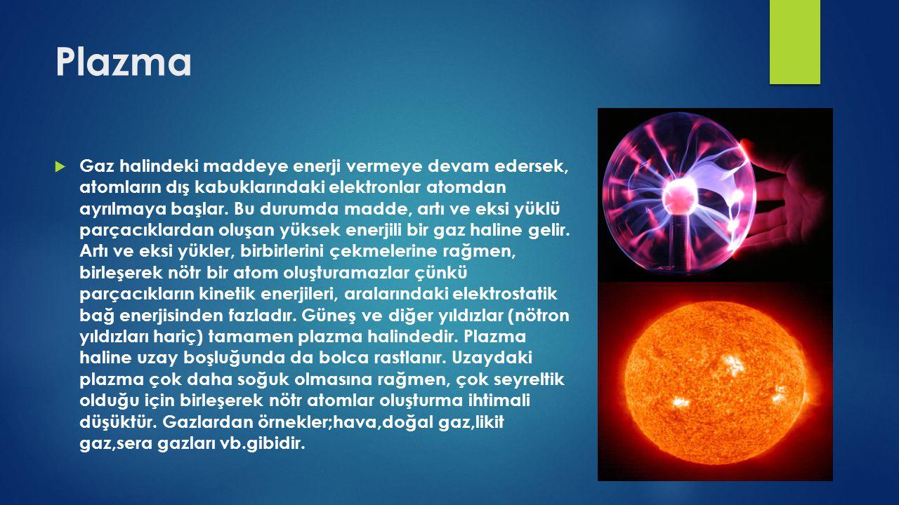 Plazma  Gaz halindeki maddeye enerji vermeye devam edersek, atomların dış kabuklarındaki elektronlar atomdan ayrılmaya başlar. Bu durumda madde, artı