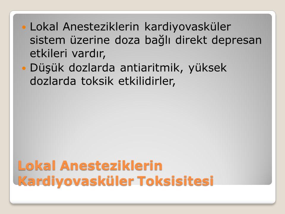 Lokal Anesteziklerin Kardiyovasküler Toksisitesi Lokal Anesteziklerin kardiyovasküler sistem üzerine doza bağlı direkt depresan etkileri vardır, Düşük dozlarda antiaritmik, yüksek dozlarda toksik etkilidirler,