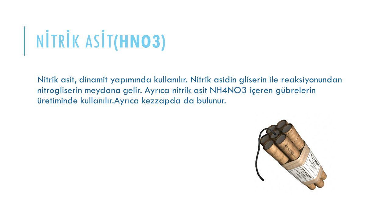 N İ TR İ K AS İ T(HNO3) Nitrik asit, dinamit yapımında kullanılır. Nitrik asidin gliserin ile reaksiyonundan nitrogliserin meydana gelir. Ayrıca nitri