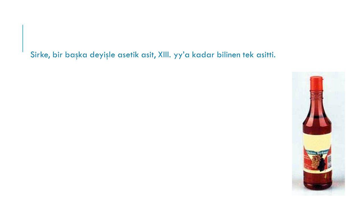 Sirke, bir başka deyişle asetik asit, XIII. yy'a kadar bilinen tek asitti.