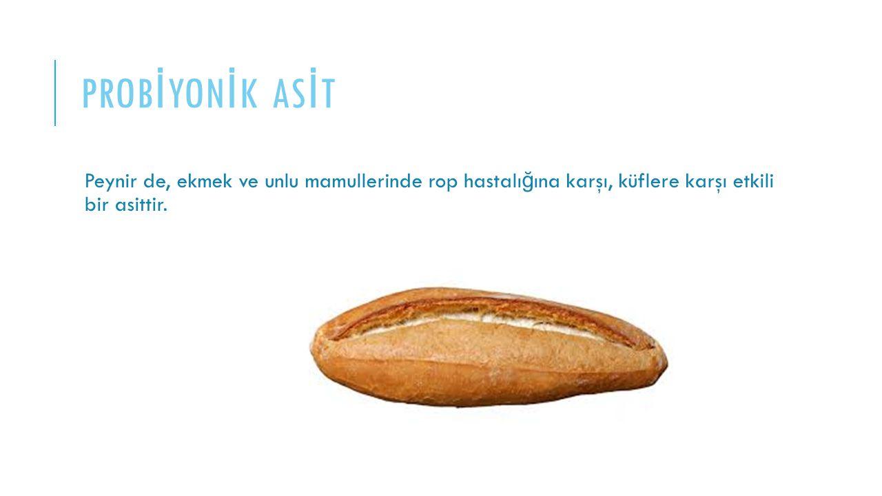 PROB İ YON İ K AS İ T Peynir de, ekmek ve unlu mamullerinde rop hastalı ğ ına karşı, küflere karşı etkili bir asittir.