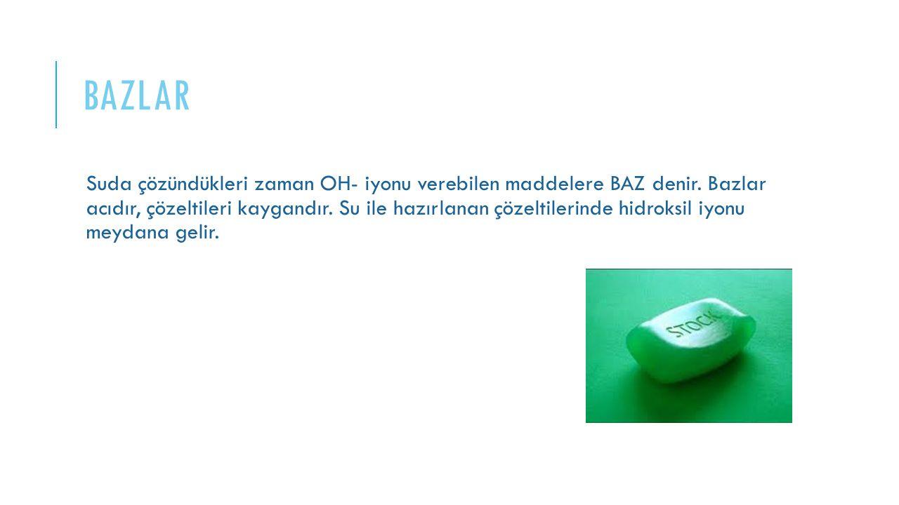 Suda çözündükleri zaman OH- iyonu verebilen maddelere BAZ denir. Bazlar acıdır, çözeltileri kaygandır. Su ile hazırlanan çözeltilerinde hidroksil iyon