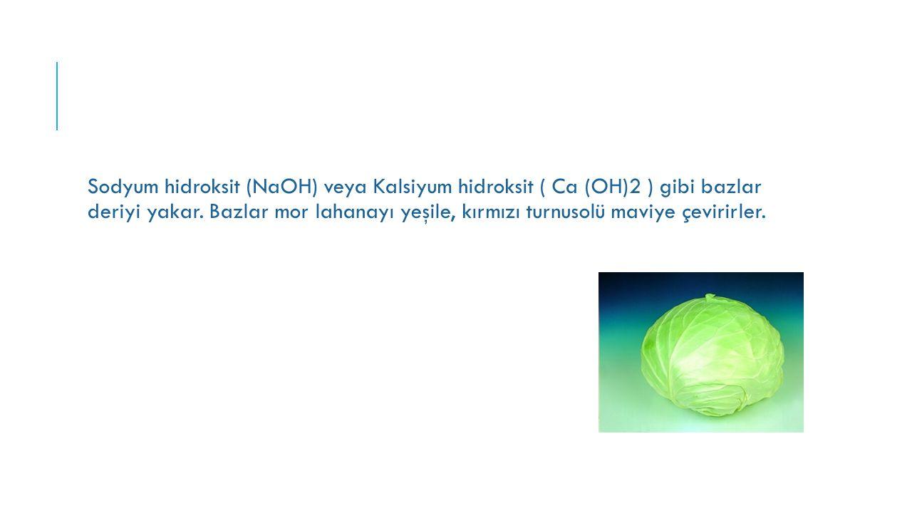 Sodyum hidroksit (NaOH) veya Kalsiyum hidroksit ( Ca (OH)2 ) gibi bazlar deriyi yakar. Bazlar mor lahanayı yeşile, kırmızı turnusolü maviye çevirirler