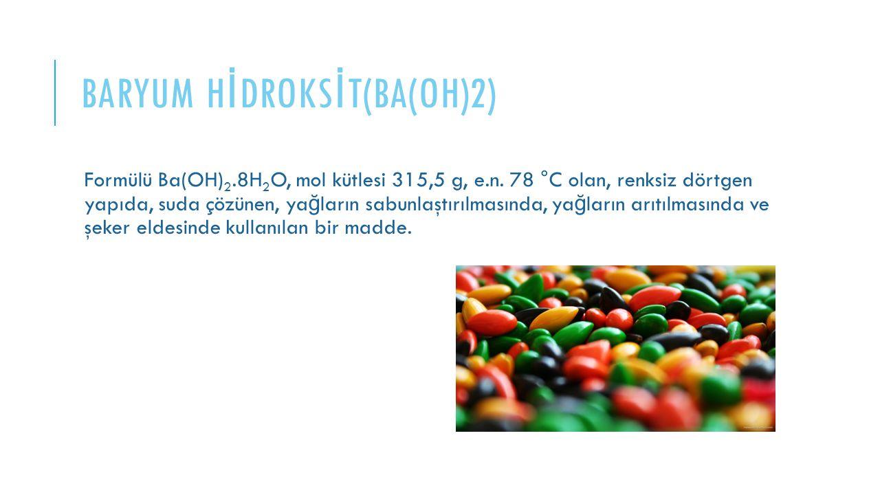 BARYUM H İ DROKS İ T(BA(OH)2) Formülü Ba(OH) 2.8H 2 O, mol kütlesi 315,5 g, e.n. 78 °C olan, renksiz dörtgen yapıda, suda çözünen, ya ğ ların sabunlaş